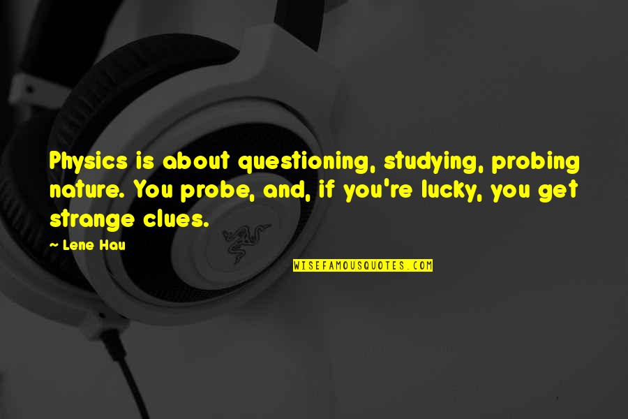 Probe's Quotes By Lene Hau: Physics is about questioning, studying, probing nature. You