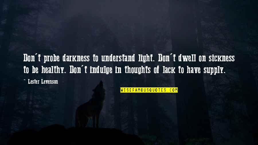 Probe's Quotes By Lester Levenson: Don't probe darkness to understand light. Don't dwell