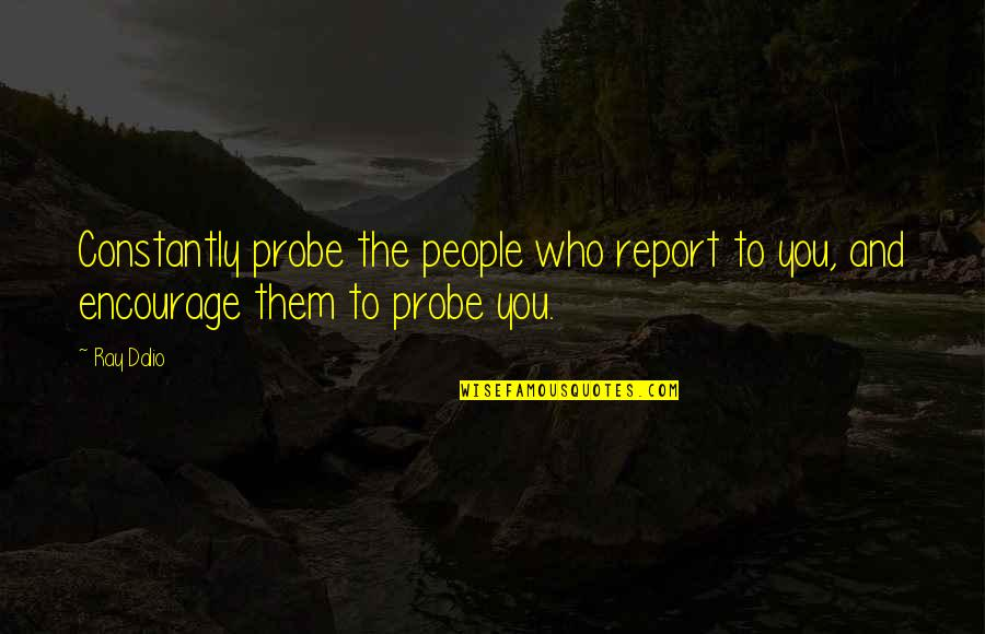 Probe's Quotes By Ray Dalio: Constantly probe the people who report to you,