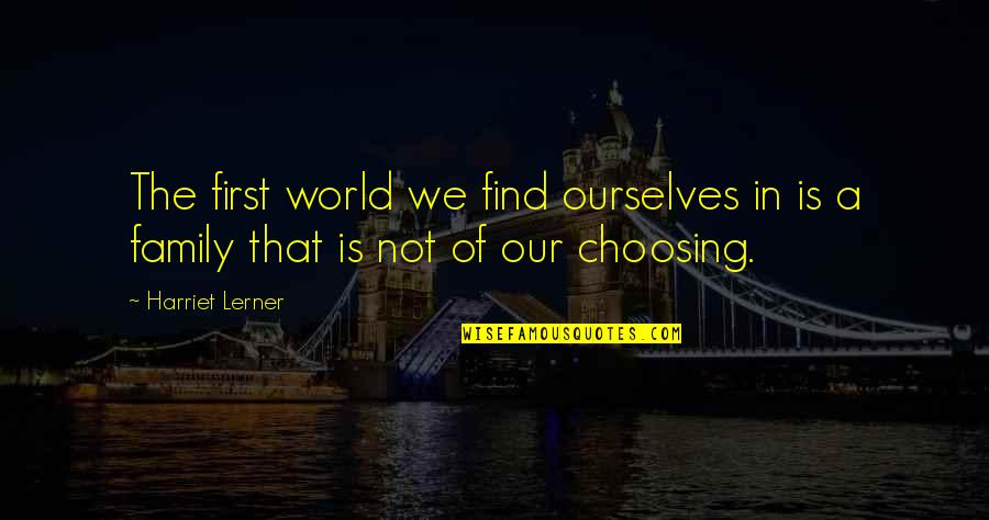 Problem In Life Tagalog Quotes By Harriet Lerner: The first world we find ourselves in is