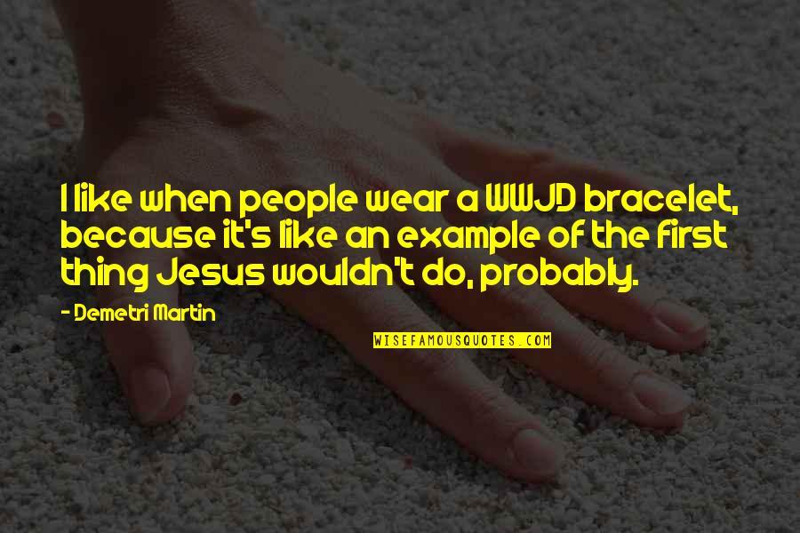 Problema Sa Relasyon Quotes By Demetri Martin: I like when people wear a WWJD bracelet,