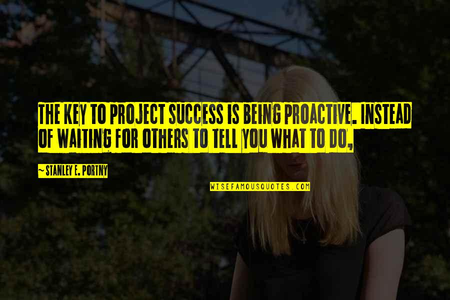 Problematic Friends Quotes By Stanley E. Portny: The key to project success is being proactive.