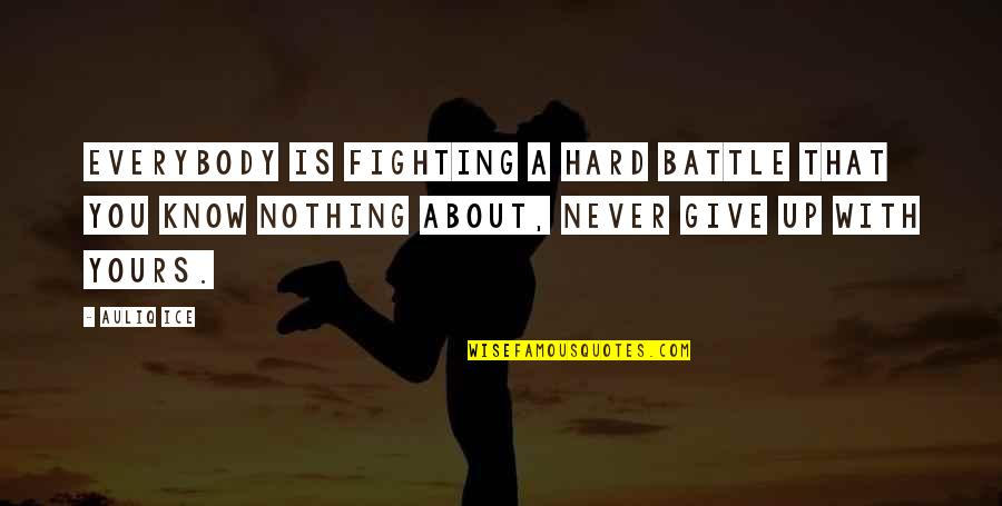 Problems And Struggles Quotes By Auliq Ice: Everybody is fighting a hard battle that you