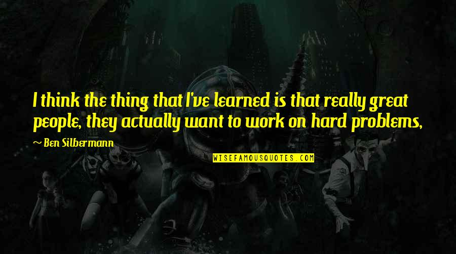 Problems At Work Quotes By Ben Silbermann: I think the thing that I've learned is