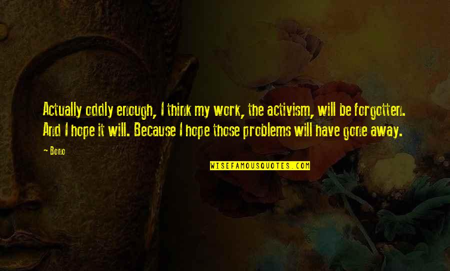Problems At Work Quotes By Bono: Actually oddly enough, I think my work, the