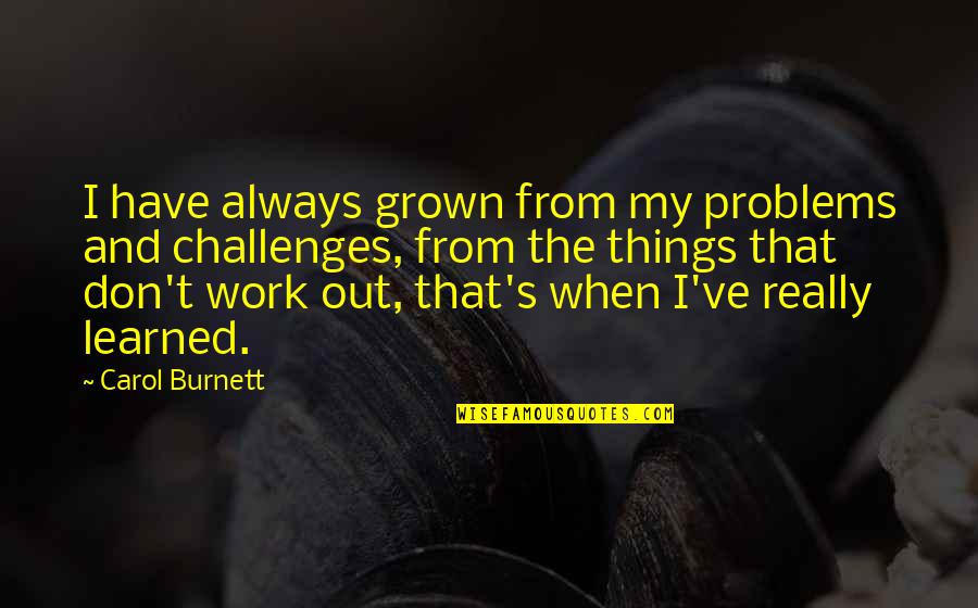 Problems At Work Quotes By Carol Burnett: I have always grown from my problems and