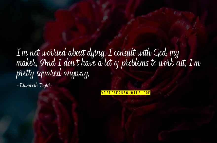 Problems At Work Quotes By Elizabeth Taylor: I'm not worried about dying. I consult with