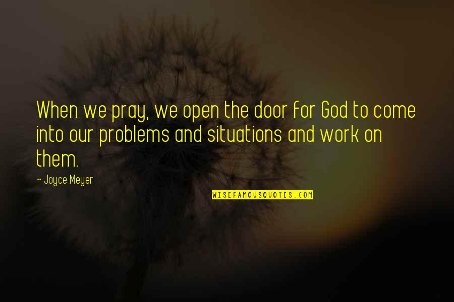 Problems At Work Quotes By Joyce Meyer: When we pray, we open the door for