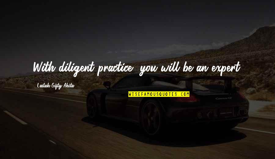 Problems At Work Quotes By Lailah Gifty Akita: With diligent practice, you will be an expert.