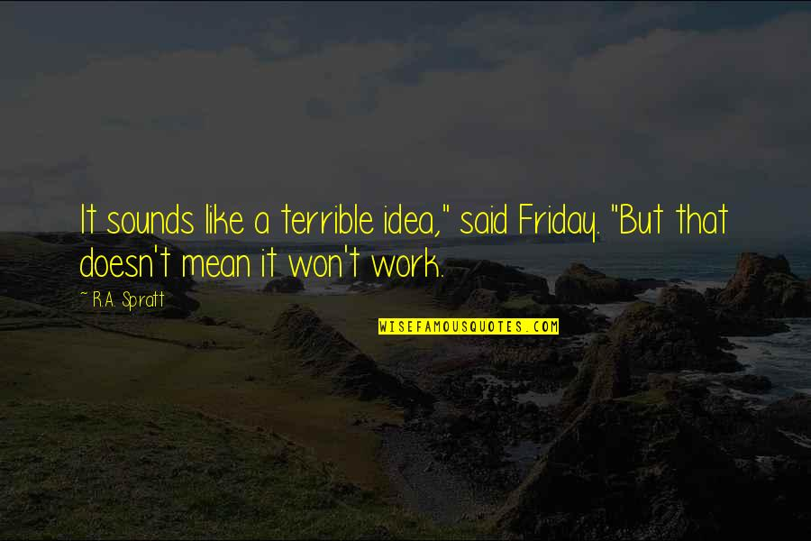 """Problems At Work Quotes By R.A. Spratt: It sounds like a terrible idea,"""" said Friday."""