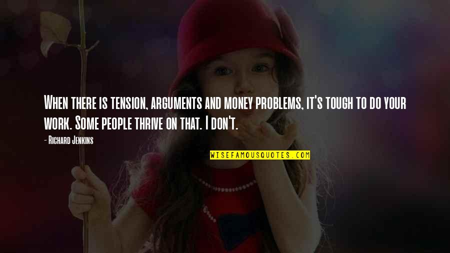 Problems At Work Quotes By Richard Jenkins: When there is tension, arguments and money problems,