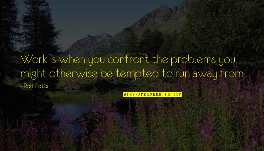 Problems At Work Quotes By Rolf Potts: Work is when you confront the problems you