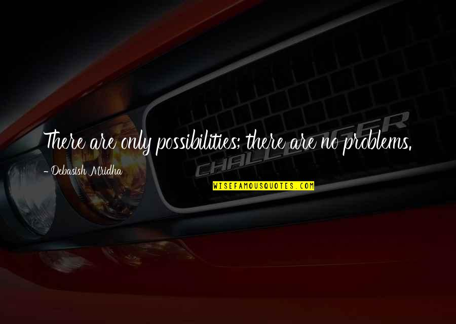 Problems In Love Life Quotes By Debasish Mridha: There are only possibilities; there are no problems.