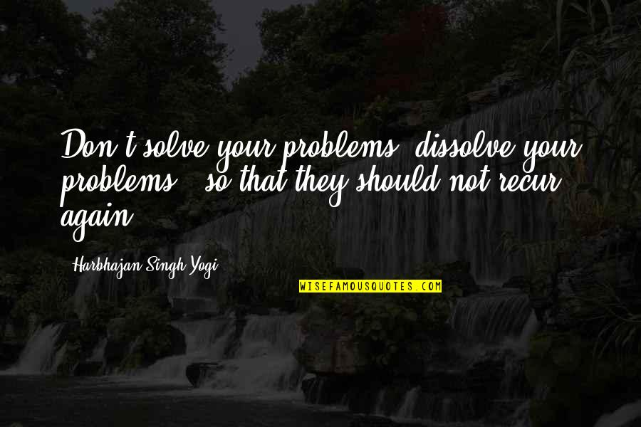 Problems In Love Life Quotes By Harbhajan Singh Yogi: Don't solve your problems, dissolve your problems -