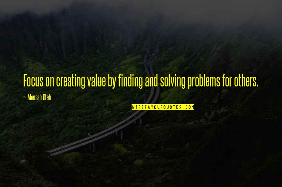Problems In Love Life Quotes By Mensah Oteh: Focus on creating value by finding and solving