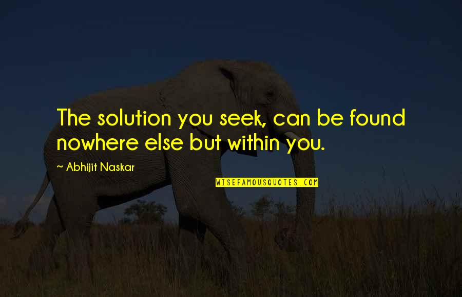 Problems Solution Quotes By Abhijit Naskar: The solution you seek, can be found nowhere