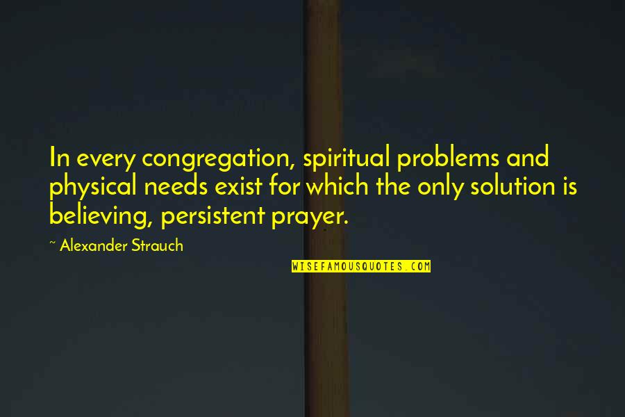 Problems Solution Quotes By Alexander Strauch: In every congregation, spiritual problems and physical needs