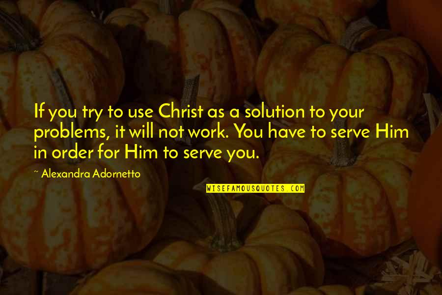 Problems Solution Quotes By Alexandra Adornetto: If you try to use Christ as a