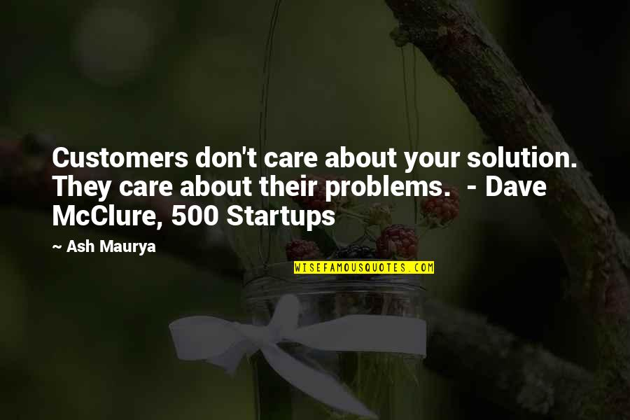 Problems Solution Quotes By Ash Maurya: Customers don't care about your solution. They care