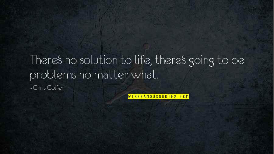 Problems Solution Quotes By Chris Colfer: There's no solution to life, there's going to