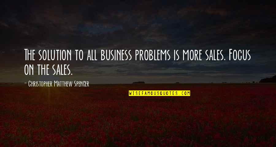 Problems Solution Quotes By Christopher Matthew Spencer: The solution to all business problems is more