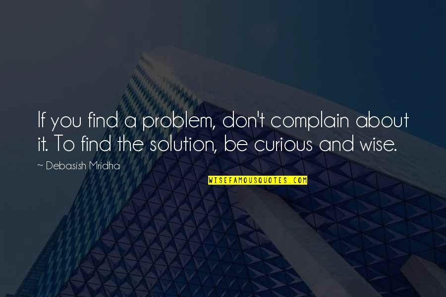 Problems Solution Quotes By Debasish Mridha: If you find a problem, don't complain about