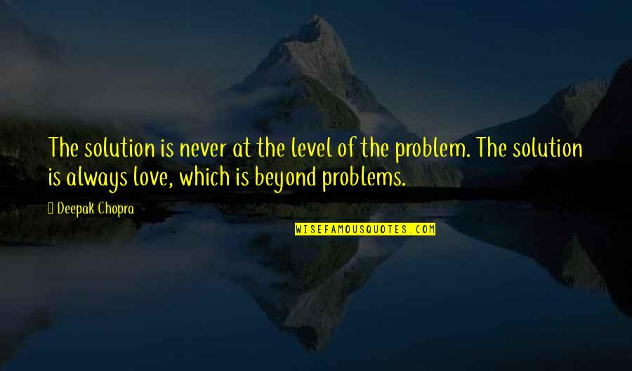 Problems Solution Quotes By Deepak Chopra: The solution is never at the level of