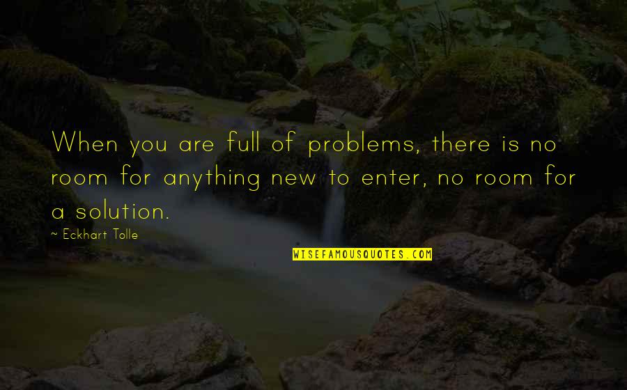 Problems Solution Quotes By Eckhart Tolle: When you are full of problems, there is