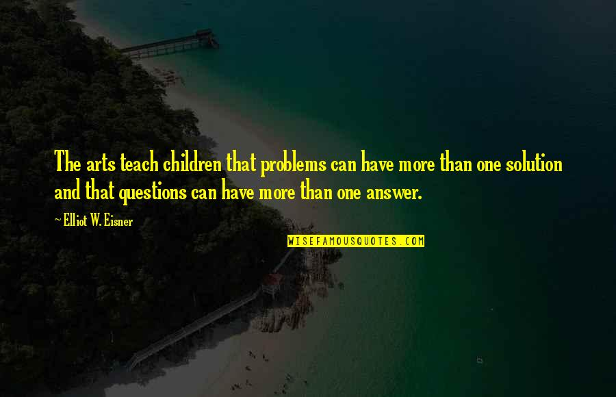 Problems Solution Quotes By Elliot W. Eisner: The arts teach children that problems can have