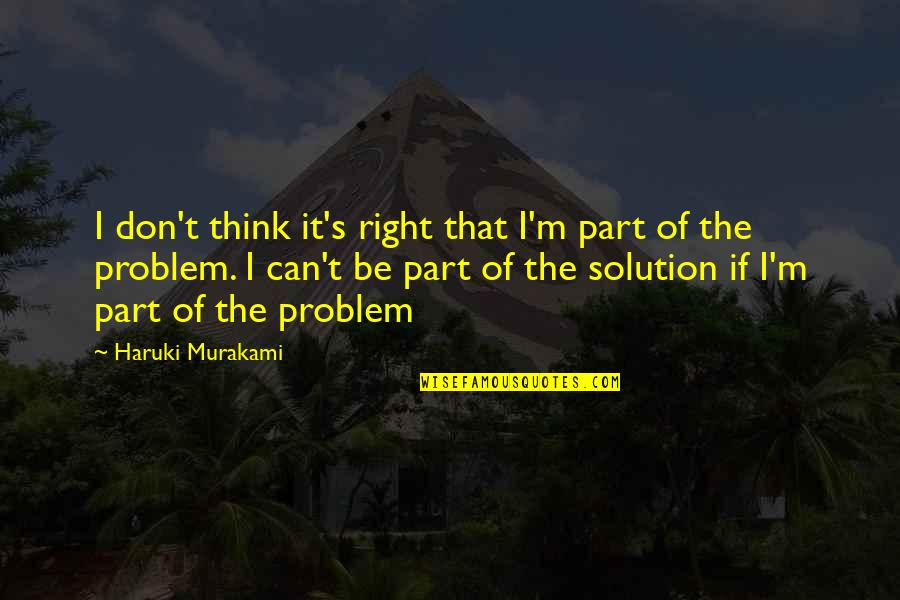 Problems Solution Quotes By Haruki Murakami: I don't think it's right that I'm part