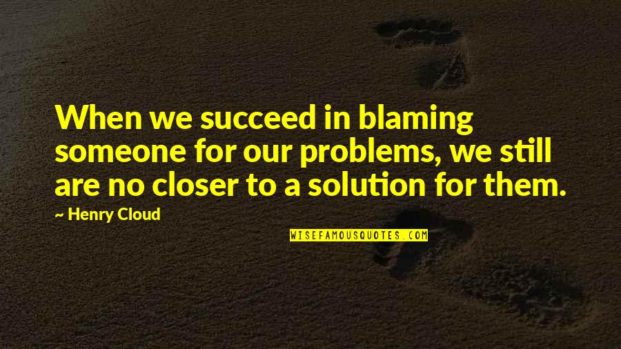 Problems Solution Quotes By Henry Cloud: When we succeed in blaming someone for our