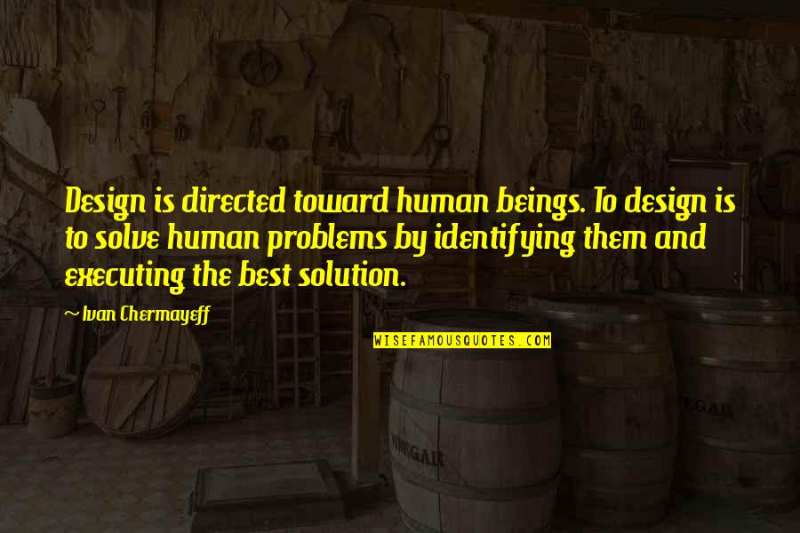 Problems Solution Quotes By Ivan Chermayeff: Design is directed toward human beings. To design