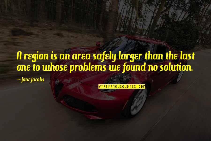 Problems Solution Quotes By Jane Jacobs: A region is an area safely larger than