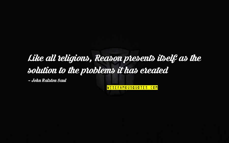 Problems Solution Quotes By John Ralston Saul: Like all religions, Reason presents itself as the