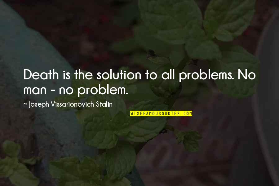 Problems Solution Quotes By Joseph Vissarionovich Stalin: Death is the solution to all problems. No