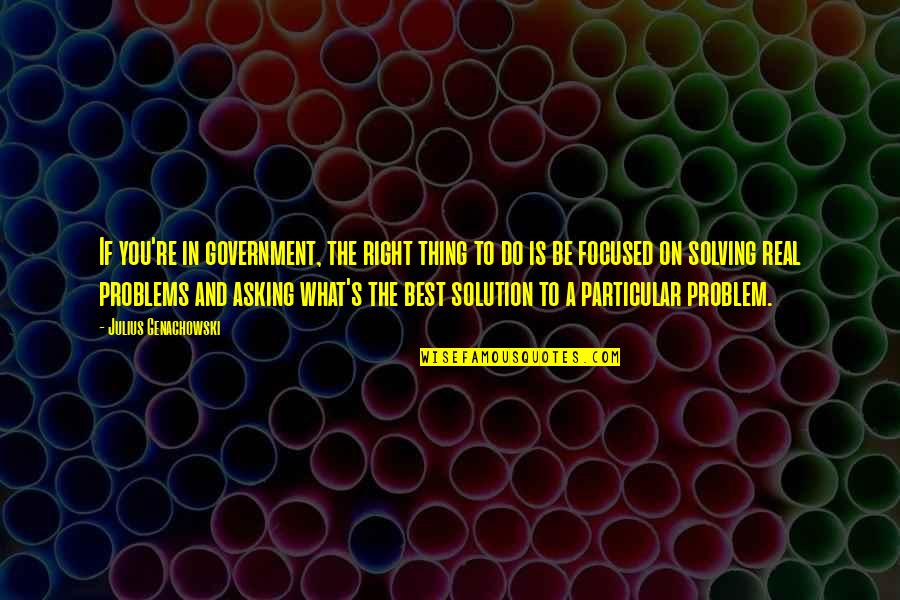 Problems Solution Quotes By Julius Genachowski: If you're in government, the right thing to