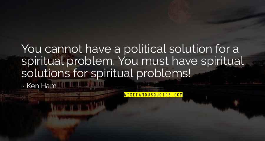 Problems Solution Quotes By Ken Ham: You cannot have a political solution for a
