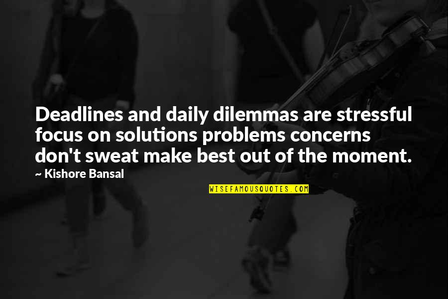 Problems Solution Quotes By Kishore Bansal: Deadlines and daily dilemmas are stressful focus on