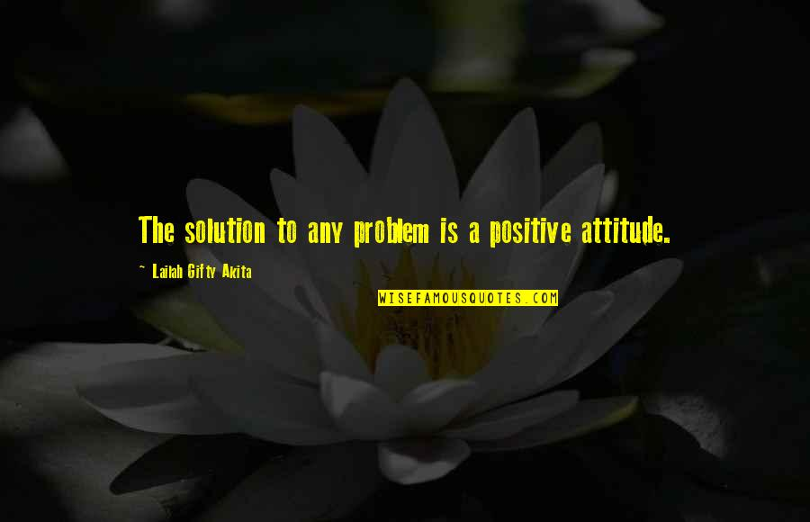 Problems Solution Quotes By Lailah Gifty Akita: The solution to any problem is a positive