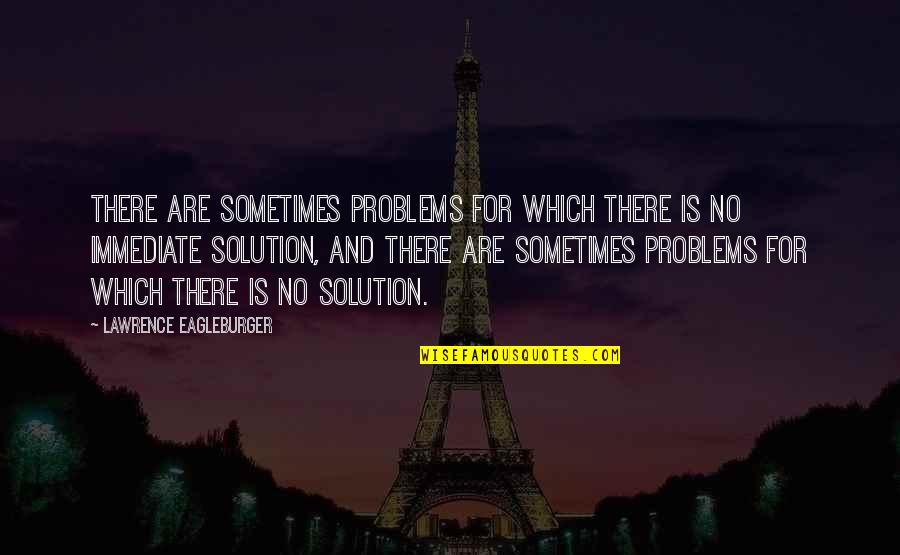 Problems Solution Quotes By Lawrence Eagleburger: There are sometimes problems for which there is