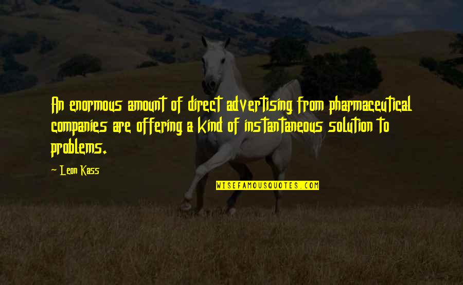 Problems Solution Quotes By Leon Kass: An enormous amount of direct advertising from pharmaceutical