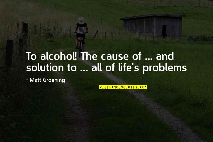 Problems Solution Quotes By Matt Groening: To alcohol! The cause of ... and solution