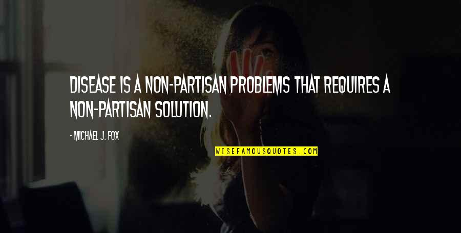 Problems Solution Quotes By Michael J. Fox: Disease is a non-partisan problems that requires a