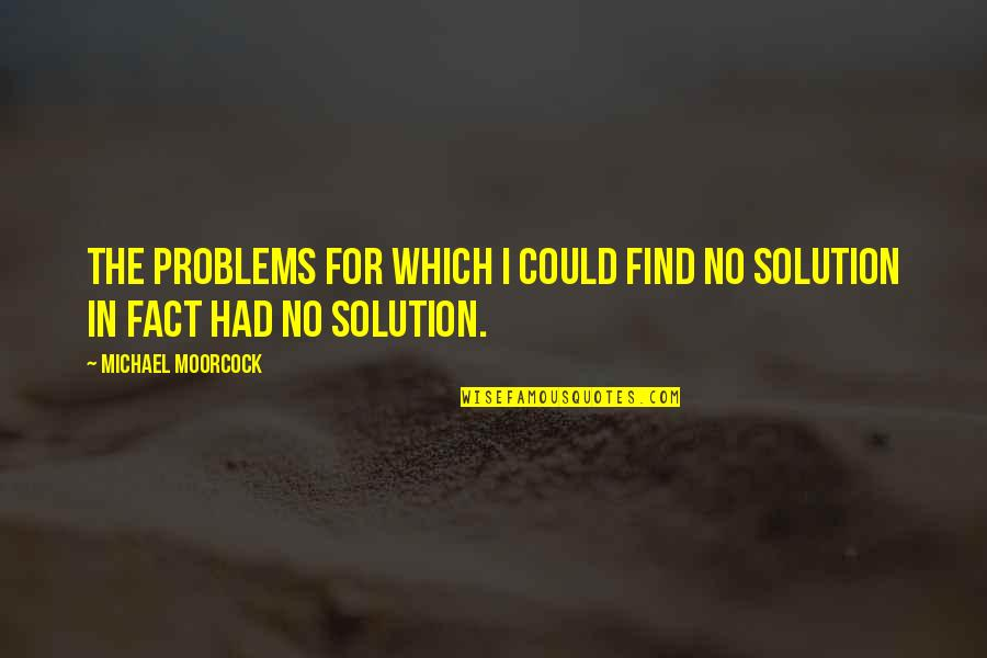 Problems Solution Quotes By Michael Moorcock: The problems for which I could find no