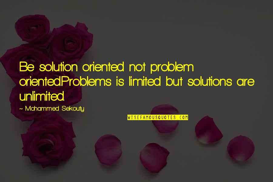 Problems Solution Quotes By Mohammed Sekouty: Be solution oriented not problem oriented.Problems is limited