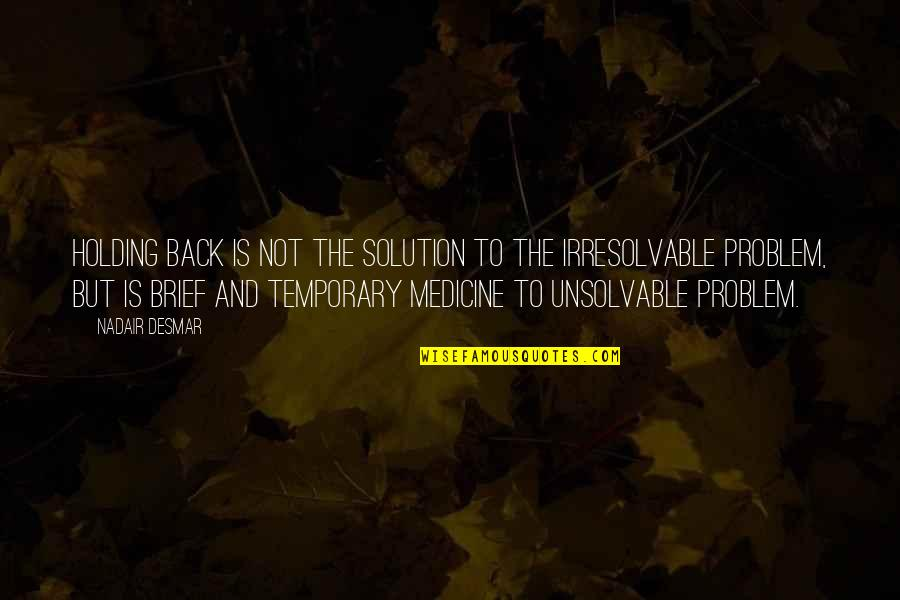 Problems Solution Quotes By Nadair Desmar: Holding back is not the solution to the