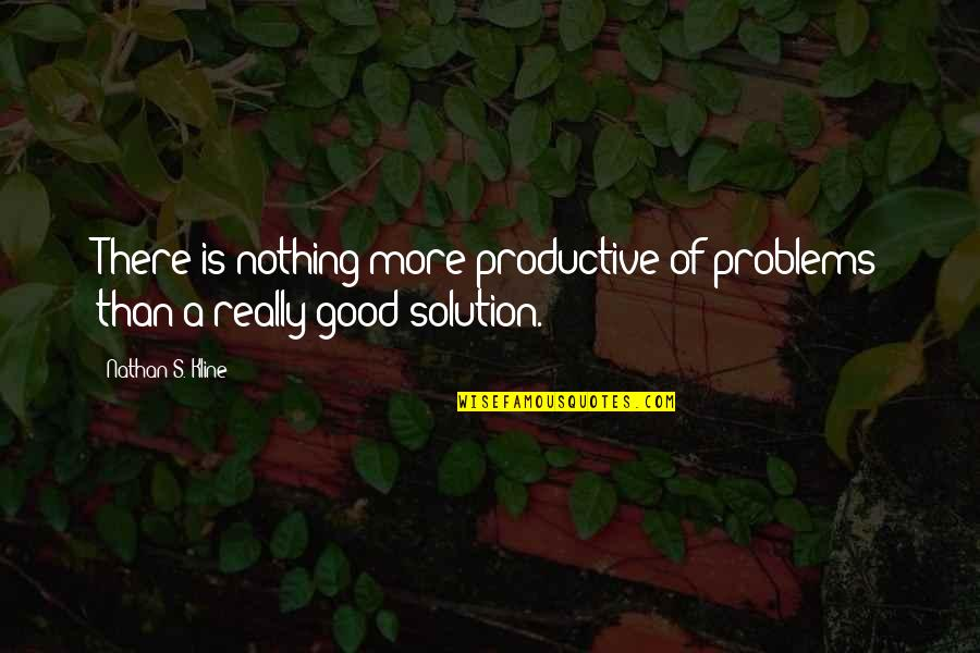 Problems Solution Quotes By Nathan S. Kline: There is nothing more productive of problems than