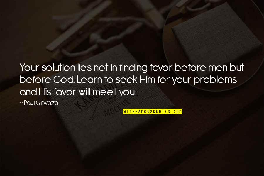 Problems Solution Quotes By Paul Gitwaza: Your solution lies not in finding favor before