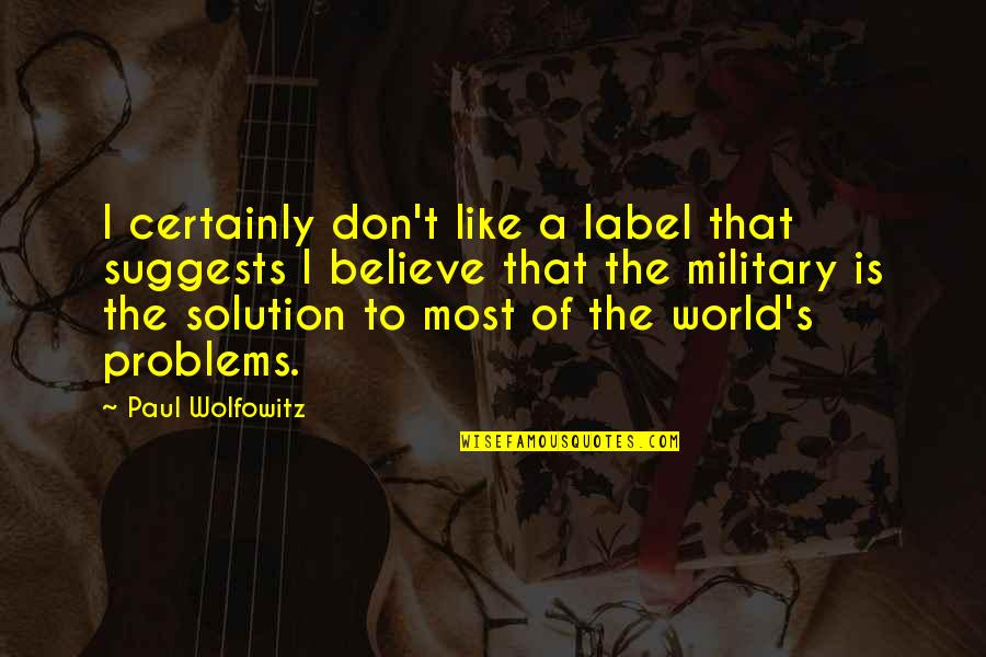 Problems Solution Quotes By Paul Wolfowitz: I certainly don't like a label that suggests