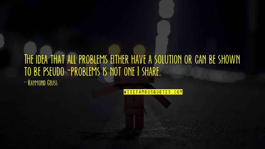 Problems Solution Quotes By Raymond Geuss: The idea that all problems either have a